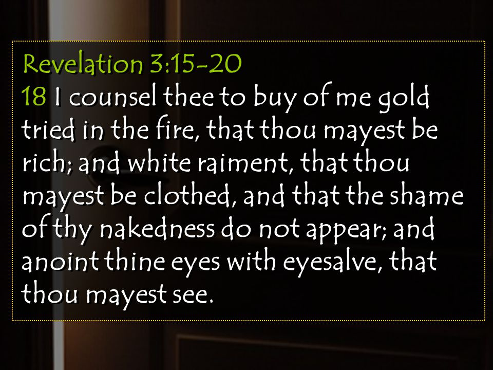 Revelation 3:15-20 18 I counsel thee to buy of me gold tried in the fire, that thou mayest be rich; and white raiment, that thou mayest be clothed, an