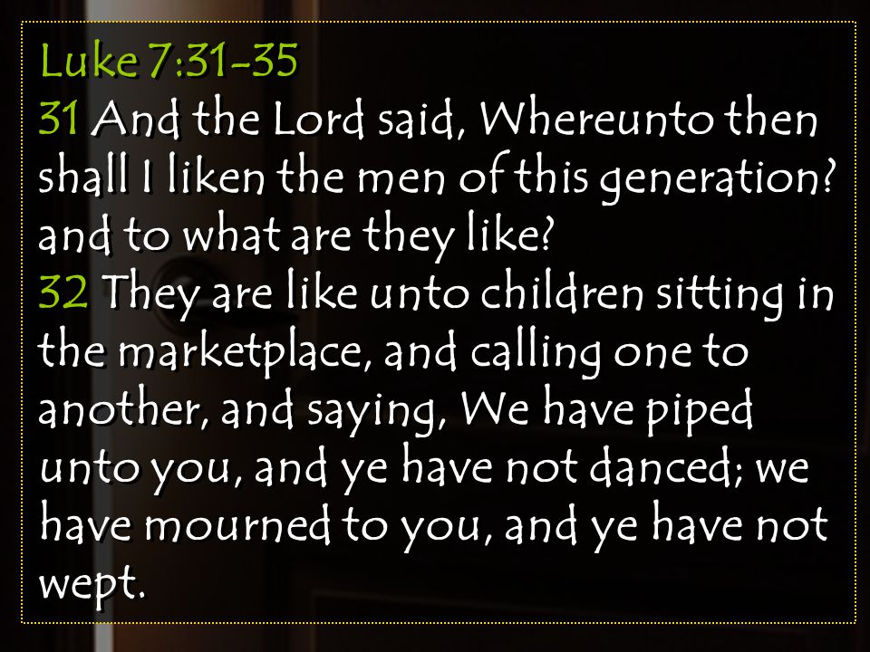 Luke 7:31-35 31 And the Lord said, Whereunto then shall I liken the men of this generation? and to what are they like? 32 They are like unto children
