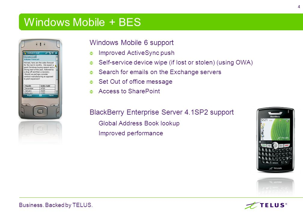 Business. Backed by TELUS. Windows Mobile + BES Windows Mobile 6 support  Improved ActiveSync push  Self-service device wipe (if lost or stolen) (us