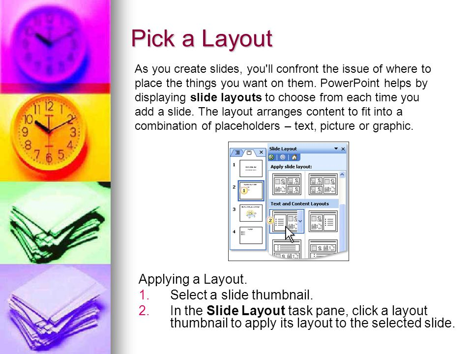 Pick a Layout Applying a Layout. 1. 1.Select a slide thumbnail. 2. 2.In the Slide Layout task pane, click a layout thumbnail to apply its layout to th