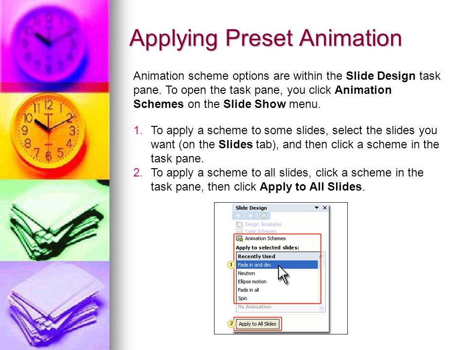 Applying Preset Animation Animation scheme options are within the Slide Design task pane. To open the task pane, you click Animation Schemes on the Sl