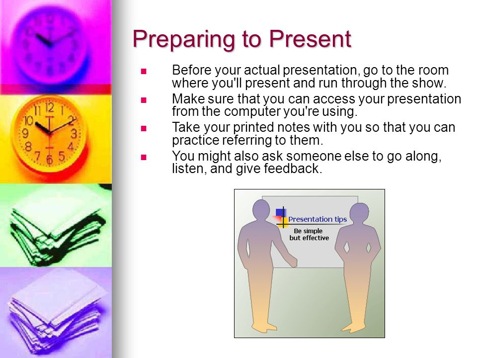 Preparing to Present Before your actual presentation, go to the room where you ll present and run through the show.