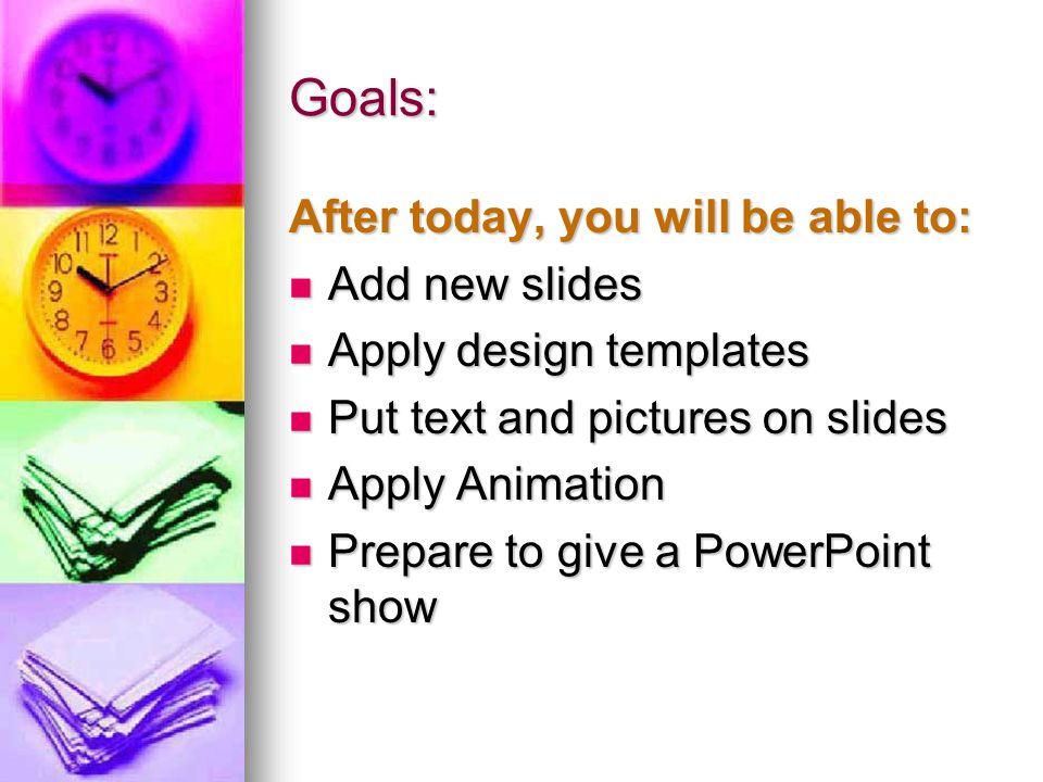 Goals: After today, you will be able to: Add new slides Add new slides Apply design templates Apply design templates Put text and pictures on slides P