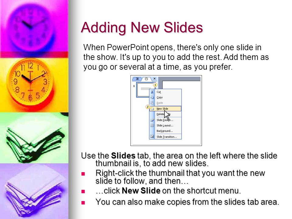 Adding New Slides Use the Slides tab, the area on the left where the slide thumbnail is, to add new slides. Right-click the thumbnail that you want th