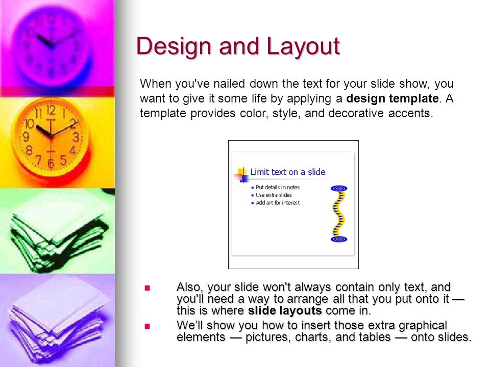 Design and Layout Also, your slide won t always contain only text, and you ll need a way to arrange all that you put onto it — this is where slide layouts come in.