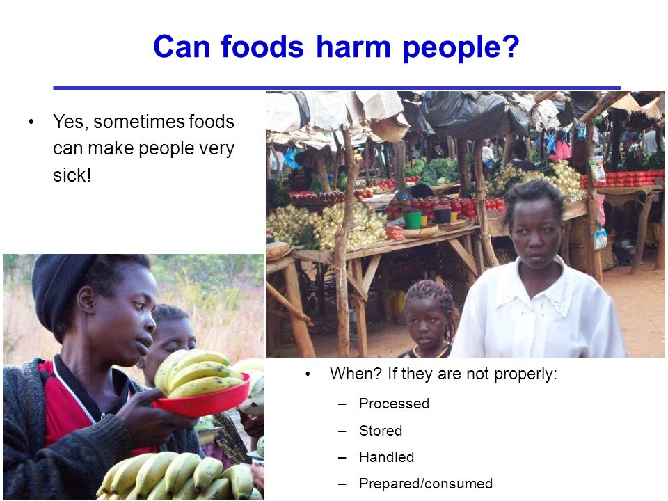 Can foods harm people? When? If they are not properly: –Processed –Stored –Handled –Prepared/consumed Yes, sometimes foods can make people very sick!