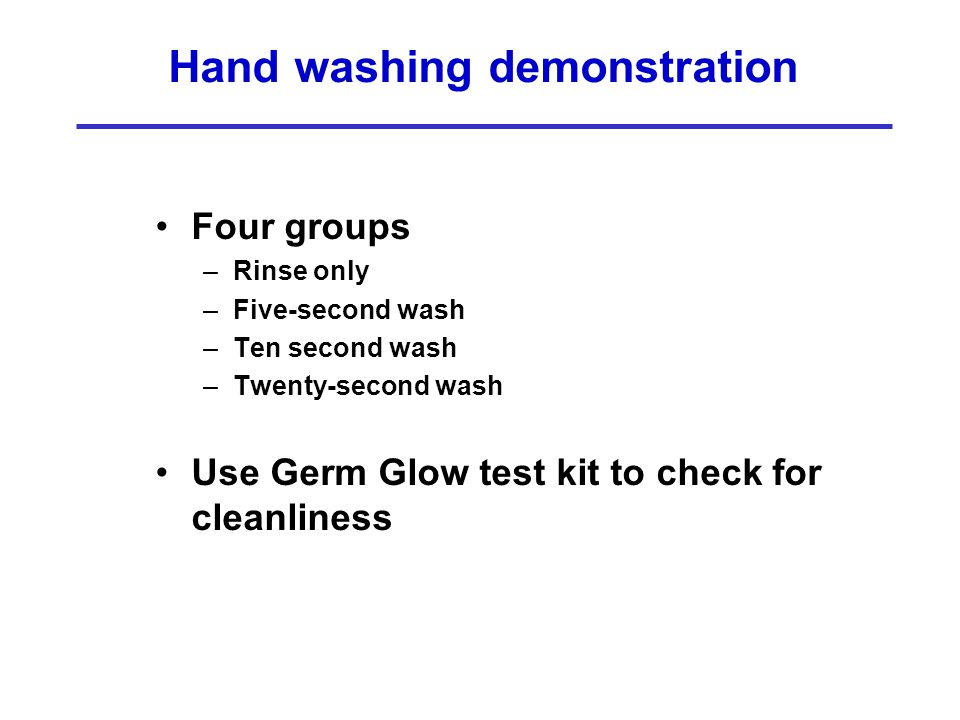 Hand washing demonstration Four groups –Rinse only –Five-second wash –Ten second wash –Twenty-second wash Use Germ Glow test kit to check for cleanlin