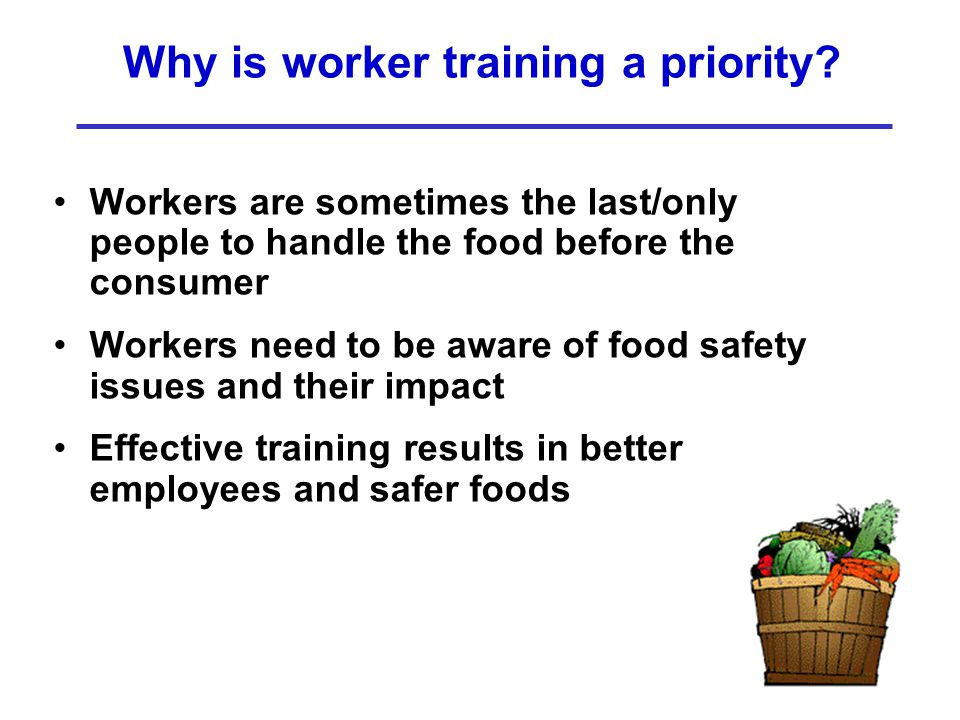 Why is worker training a priority? Workers are sometimes the last/only people to handle the food before the consumer Workers need to be aware of food