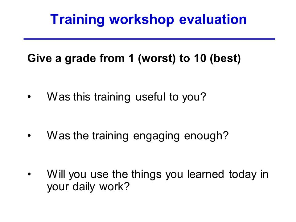 Training workshop evaluation Give a grade from 1 (worst) to 10 (best) Was this training useful to you? Was the training engaging enough? Will you use