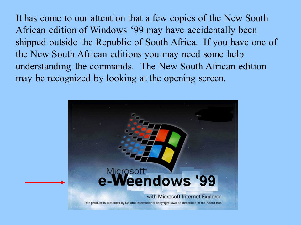 It has come to our attention that a few copies of the New South African edition of Windows '99 may have accidentally been shipped outside the Republic of South Africa.