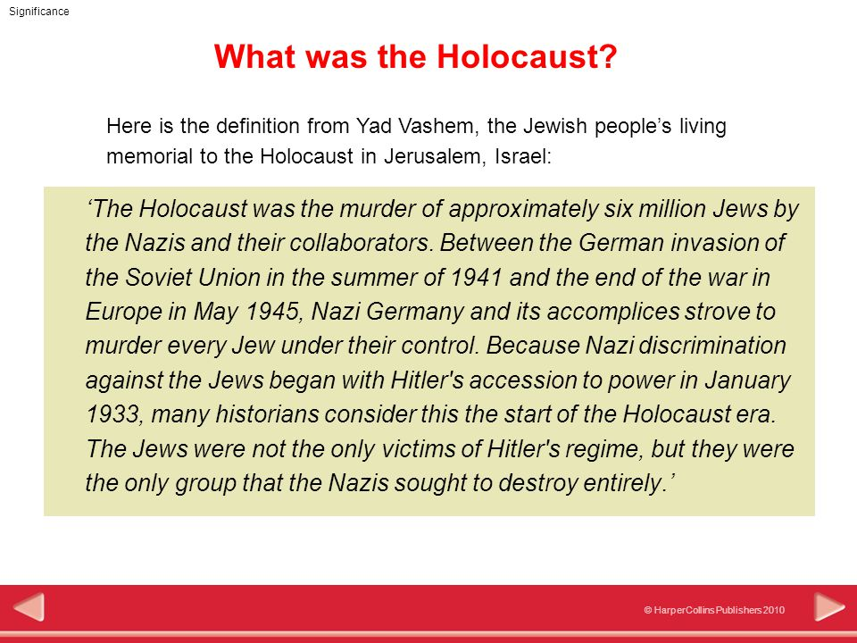 © HarperCollins Publishers 2010 Significance What was the Holocaust? 'The Holocaust was the murder of approximately six million Jews by the Nazis and