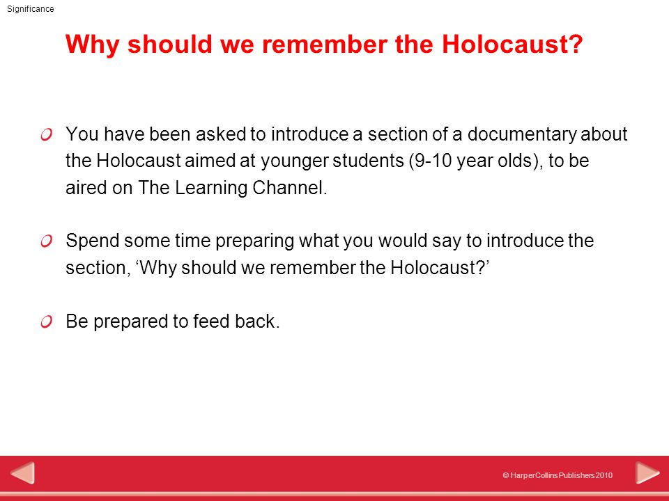 © HarperCollins Publishers 2010 Significance Why should we remember the Holocaust? You have been asked to introduce a section of a documentary about t