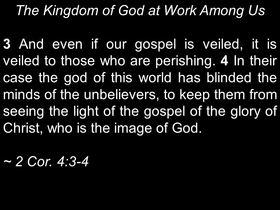 The Kingdom of God at Work Among Us 3 And even if our gospel is veiled, it is veiled to those who are perishing.
