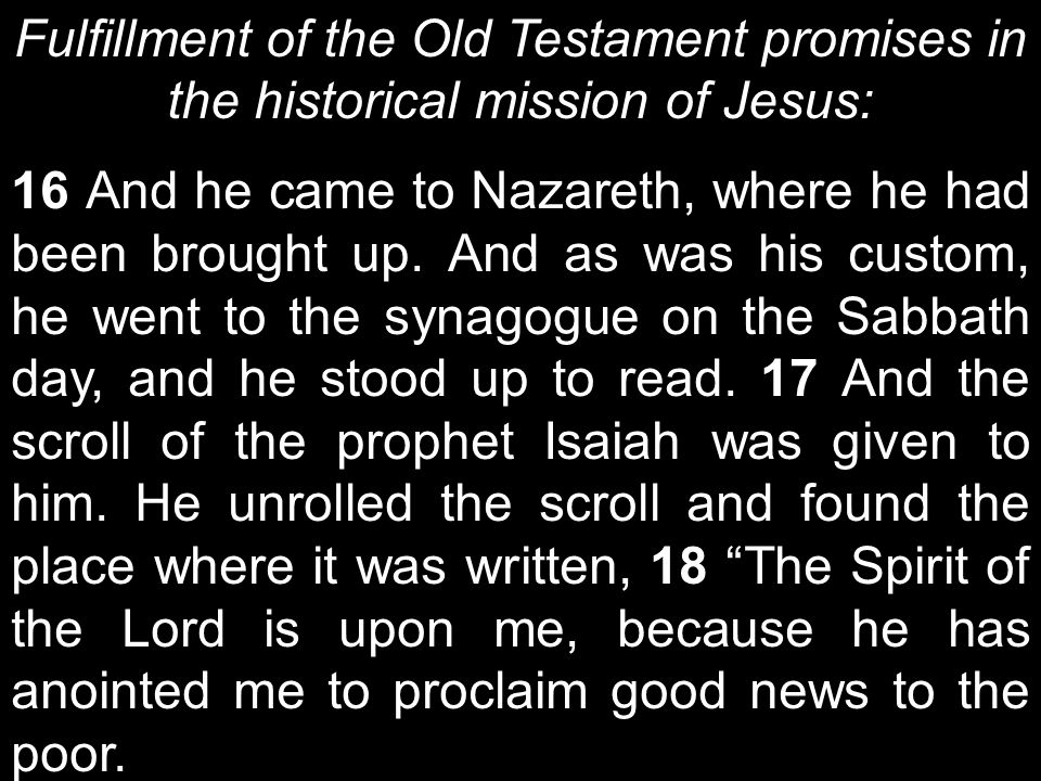 Fulfillment of the Old Testament promises in the historical mission of Jesus: 16 And he came to Nazareth, where he had been brought up.