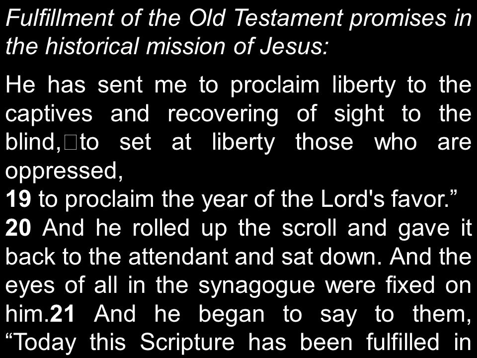 Fulfillment of the Old Testament promises in the historical mission of Jesus: He has sent me to proclaim liberty to the captives and recovering of sight to the blind, to set at liberty those who are oppressed, 19 to proclaim the year of the Lord s favor. 20 And he rolled up the scroll and gave it back to the attendant and sat down.