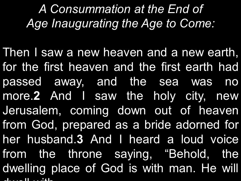A Consummation at the End of Age Inaugurating the Age to Come: Then I saw a new heaven and a new earth, for the first heaven and the first earth had passed away, and the sea was no more.2 And I saw the holy city, new Jerusalem, coming down out of heaven from God, prepared as a bride adorned for her husband.3 And I heard a loud voice from the throne saying, Behold, the dwelling place of God is with man.