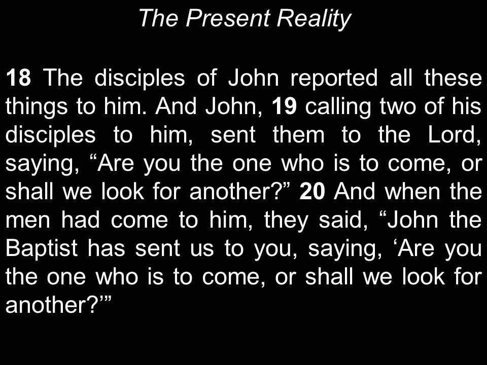 The Present Reality 18 The disciples of John reported all these things to him.