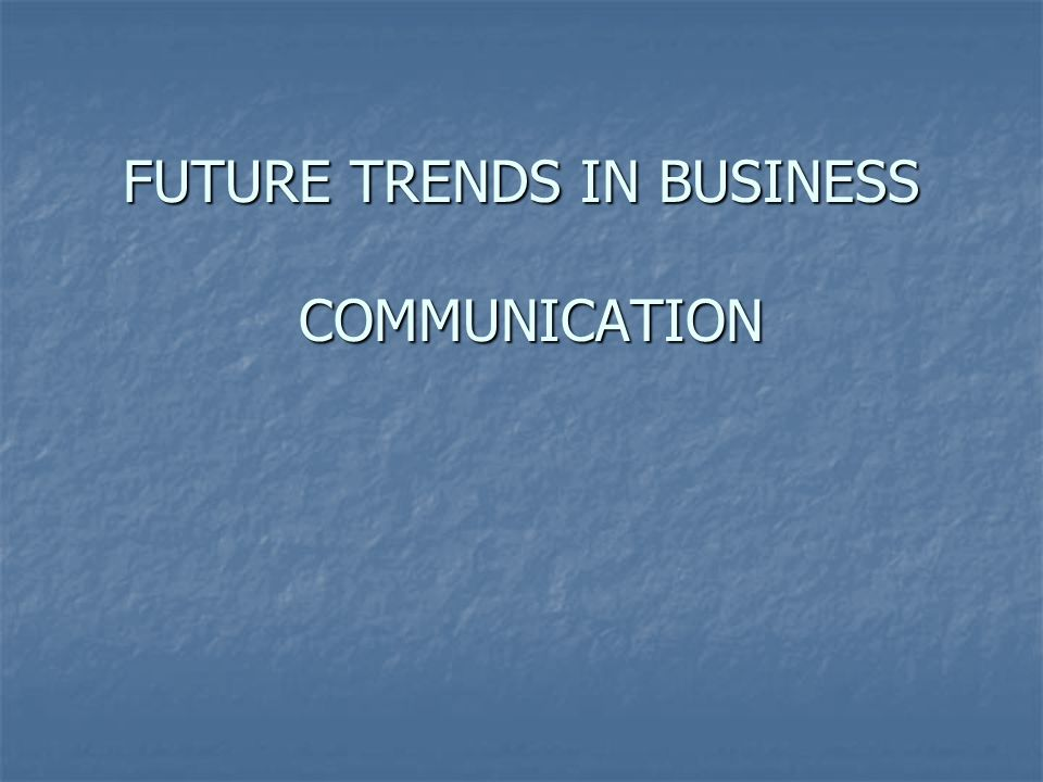 FUTURE TRENDS IN BUSINESS COMMUNICATION