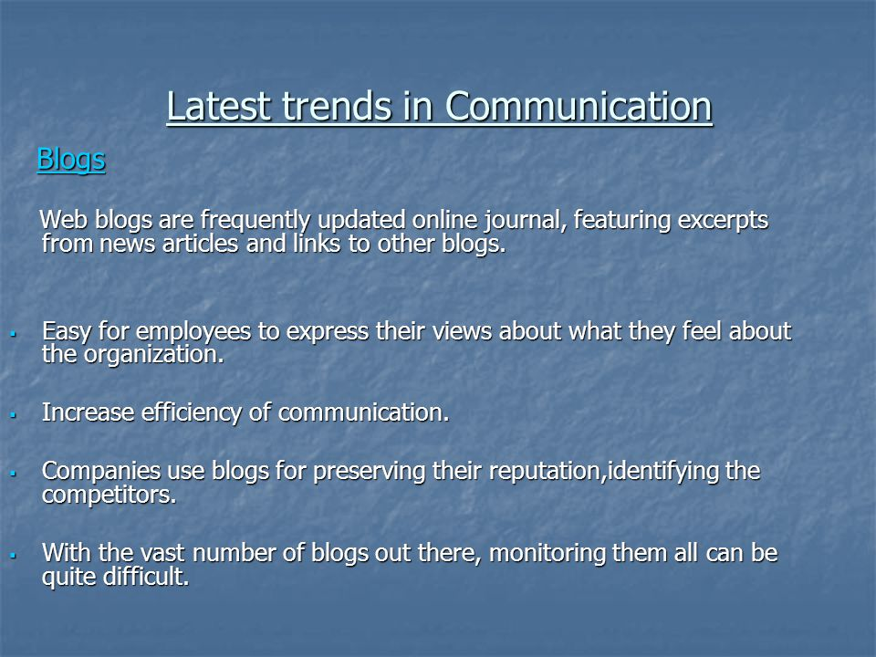Latest trends in Communication Blogs Blogs Web blogs are frequently updated online journal, featuring excerpts from news articles and links to other b