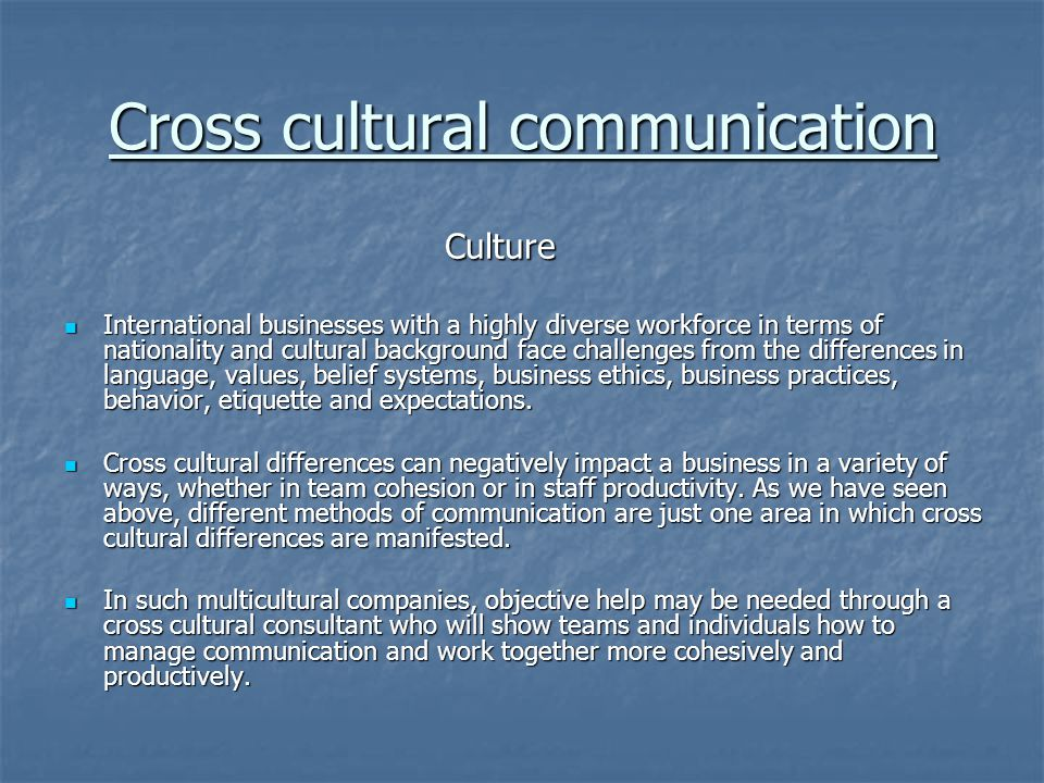 Cross cultural communication Culture Culture International businesses with a highly diverse workforce in terms of nationality and cultural background face challenges from the differences in language, values, belief systems, business ethics, business practices, behavior, etiquette and expectations.