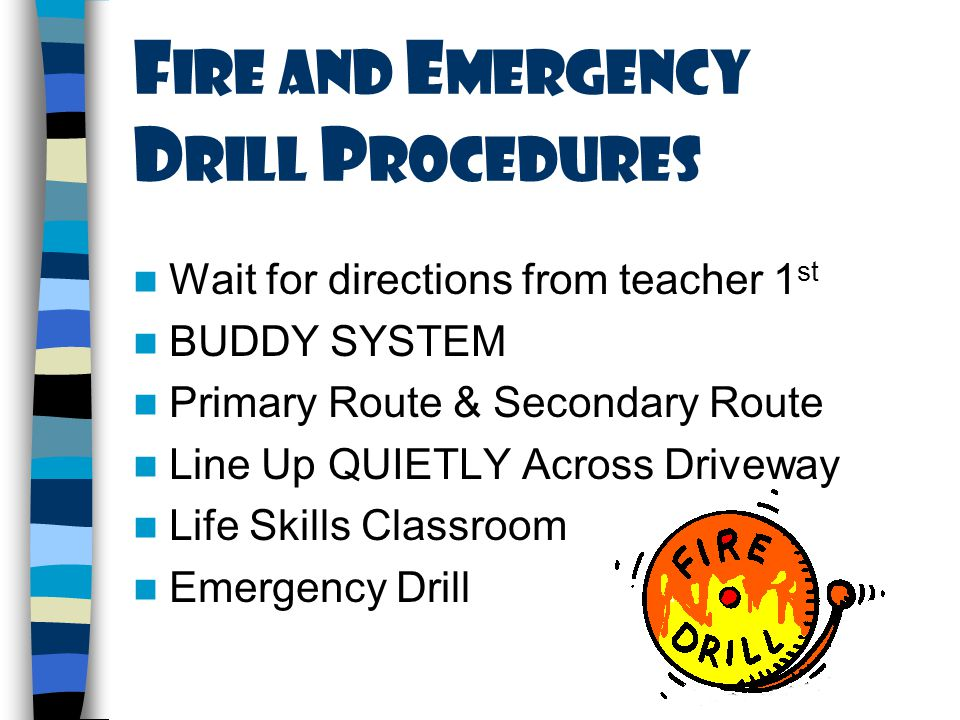 F ire and E mergency D rill P rocedures Wait for directions from teacher 1 st BUDDY SYSTEM Primary Route & Secondary Route Line Up QUIETLY Across Driveway Life Skills Classroom Emergency Drill