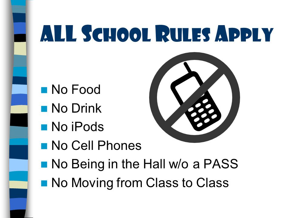 ALL S chool R ules A pply No Food No Drink No iPods No Cell Phones No Being in the Hall w/o a PASS No Moving from Class to Class