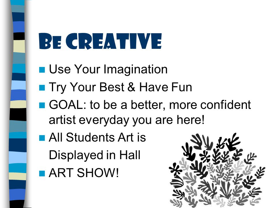 B e Creative Use Your Imagination Try Your Best & Have Fun GOAL: to be a better, more confident artist everyday you are here.