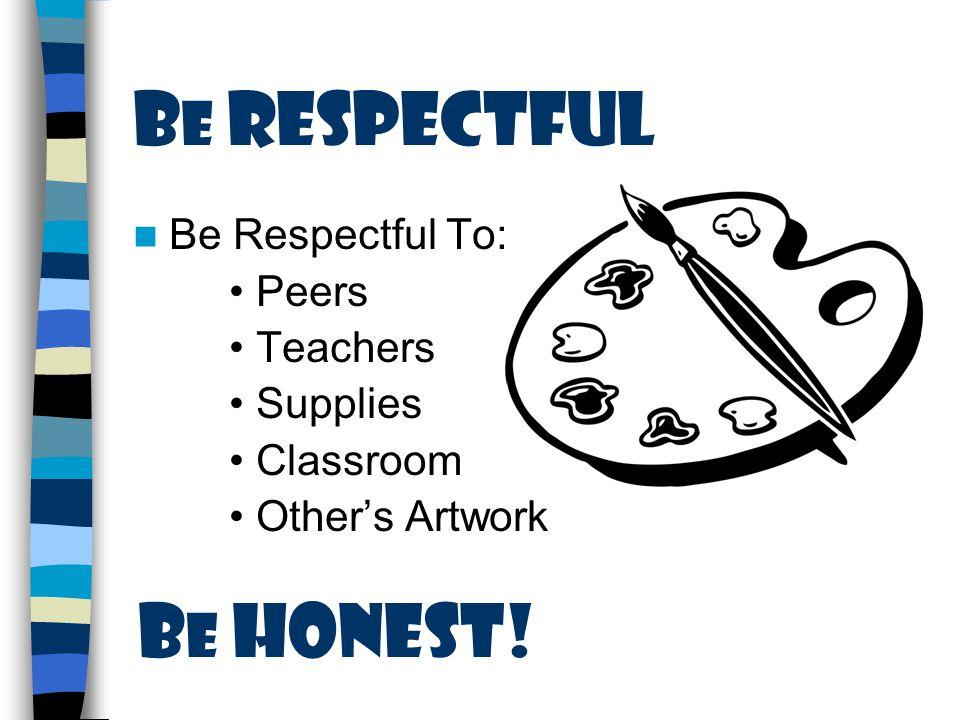 B e Respectful Be Respectful To: Peers Teachers Supplies Classroom Other's Artwork B e honest!