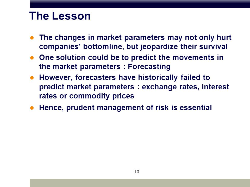 10 The Lesson The changes in market parameters may not only hurt companies' bottomline, but jeopardize their survival One solution could be to predict