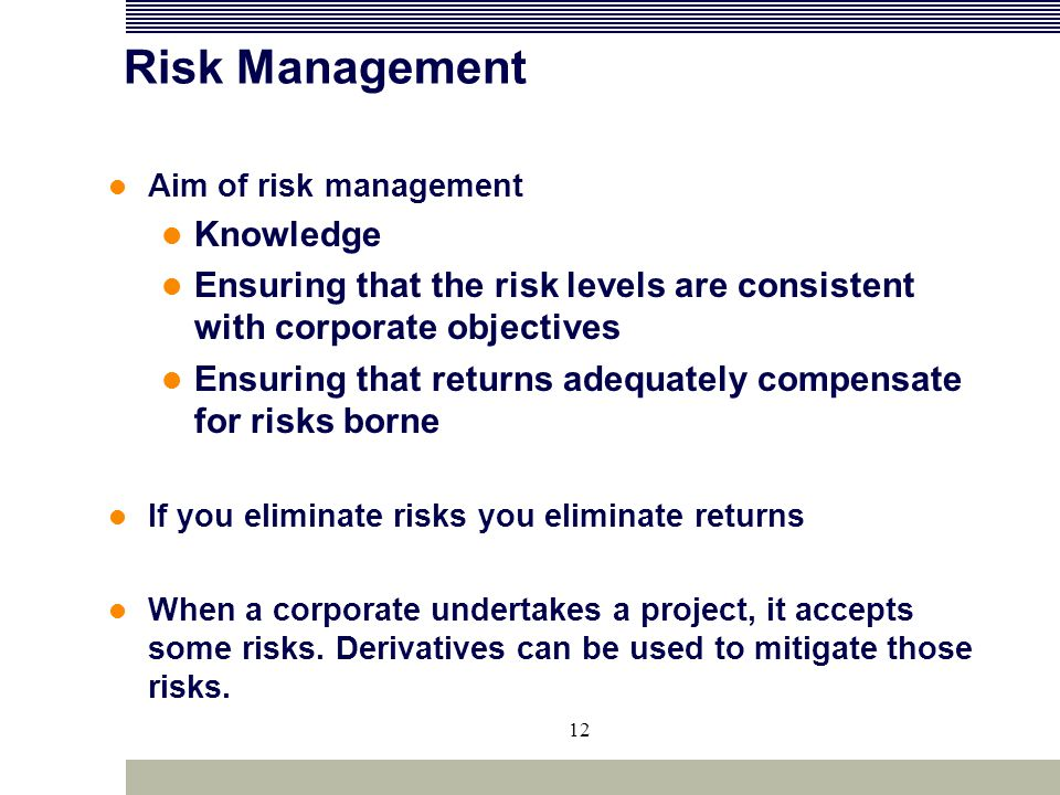 12 Risk Management Aim of risk management Knowledge Ensuring that the risk levels are consistent with corporate objectives Ensuring that returns adequ