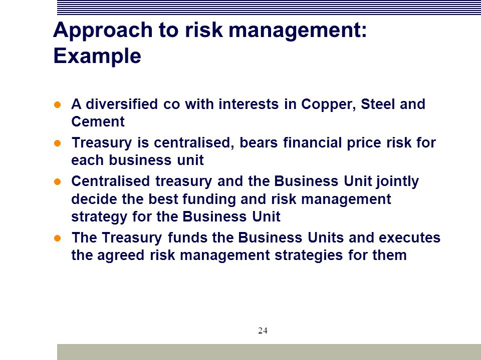 24 Approach to risk management: Example A diversified co with interests in Copper, Steel and Cement Treasury is centralised, bears financial price ris