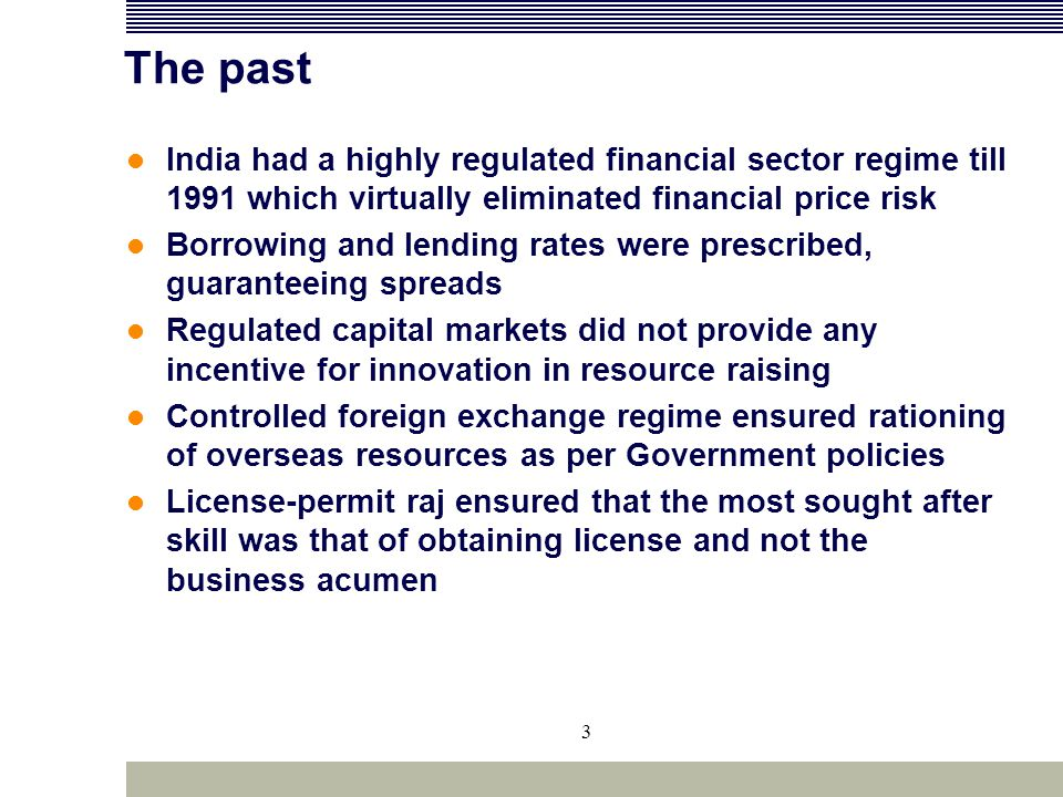 3 The past India had a highly regulated financial sector regime till 1991 which virtually eliminated financial price risk Borrowing and lending rates
