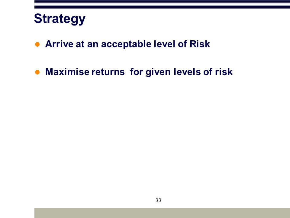 33 Strategy Arrive at an acceptable level of Risk Maximise returns for given levels of risk
