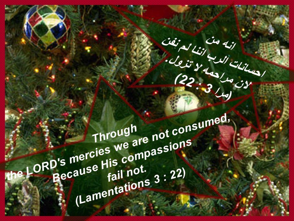 """إنه من إحسانات الرب أننا لم نفن لأن مراحمه لا تزول. هي جديدة في كل صباح كثيرة أمانتك. نصيبي هو الرب قالت نفسي من أجل ذلك أرجوه. (مرا 3 : 22 – 24) """" Th"""