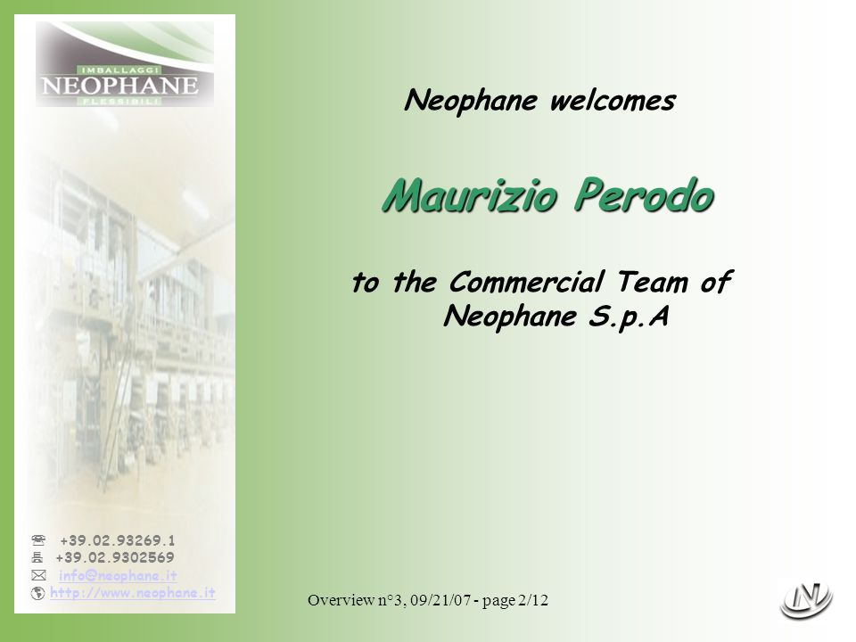 Overview n°3, 09/21/07 - page 2/12  +39.02.93269.1  +39.02.9302569  info@neophane.itinfo@neophane.it  http://www.neophane.ithttp://www.neophane.it Neophane welcomes Maurizio Perodo to the Commercial Team of Neophane S.p.A