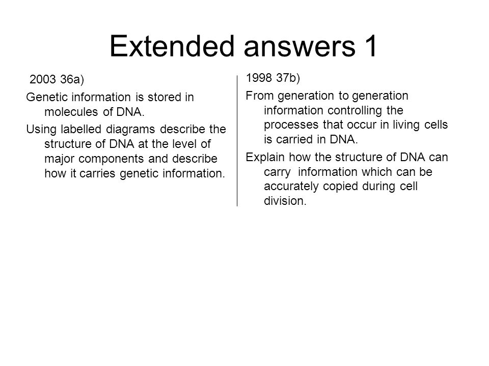 Extended answers 1 2003 36a) Genetic information is stored in molecules of DNA.