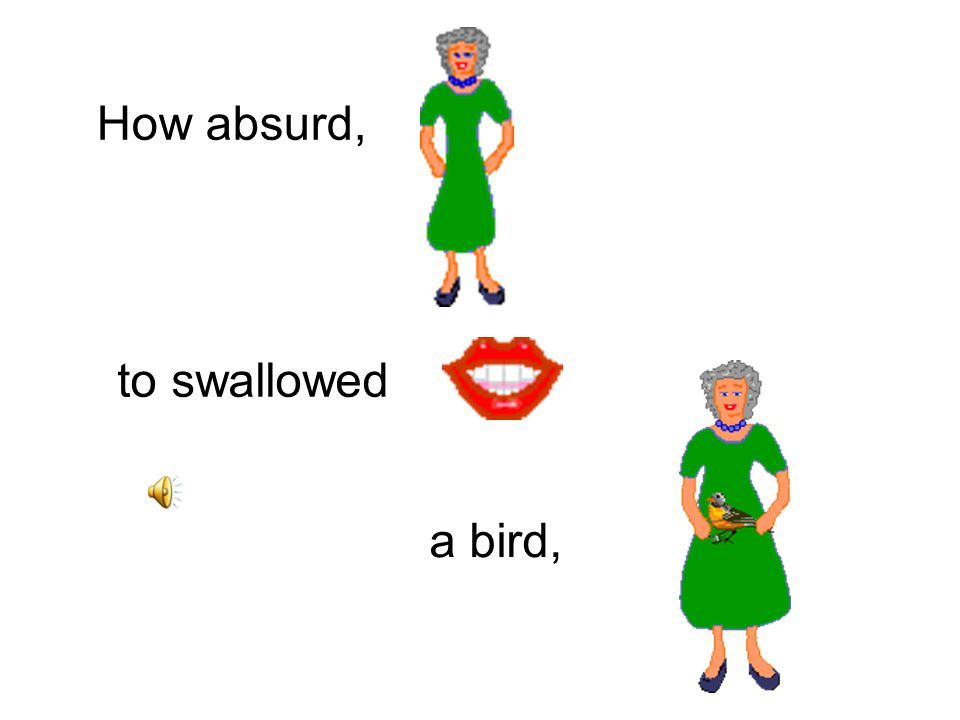 There was an old lady Who swallowed a bird
