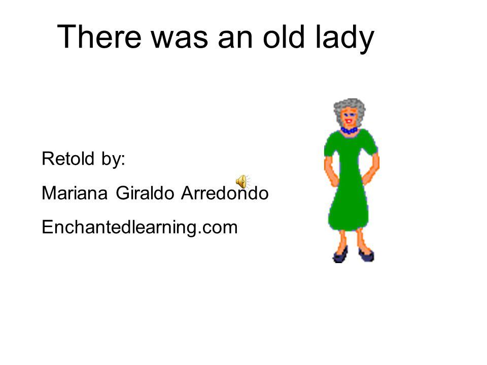 There was an old lady Retold by: Mariana Giraldo Arredondo Enchantedlearning.com