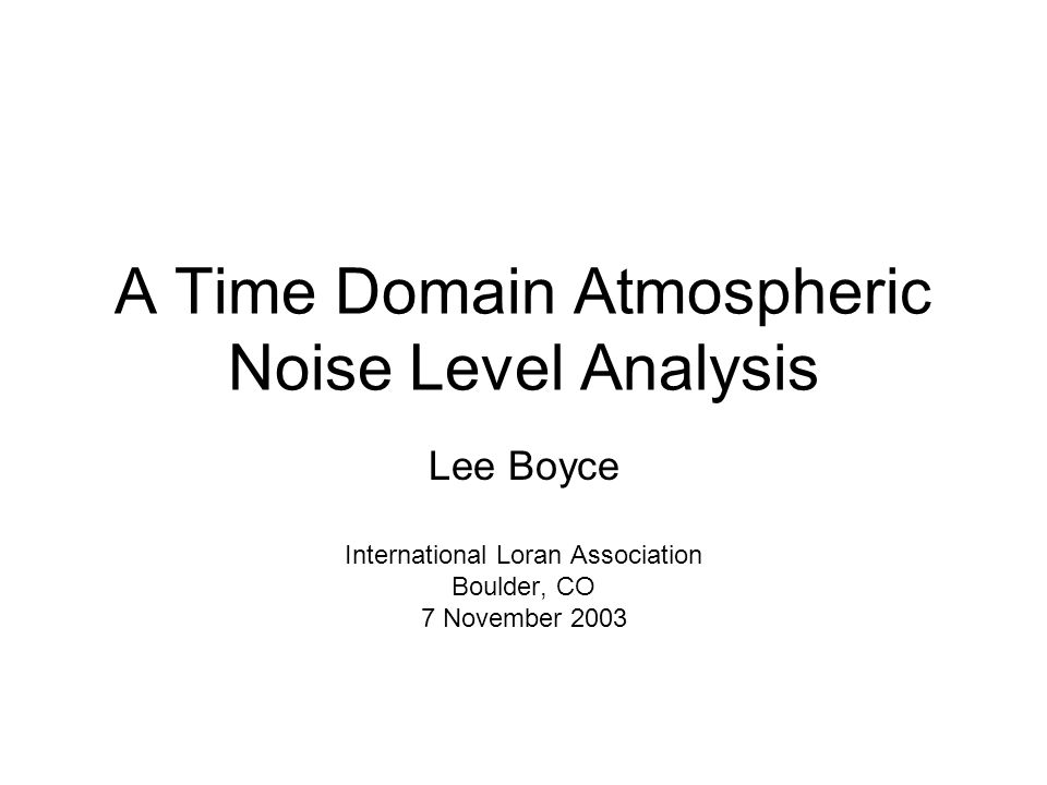 A Time Domain Atmospheric Noise Level Analysis Lee Boyce International Loran Association Boulder, CO 7 November 2003