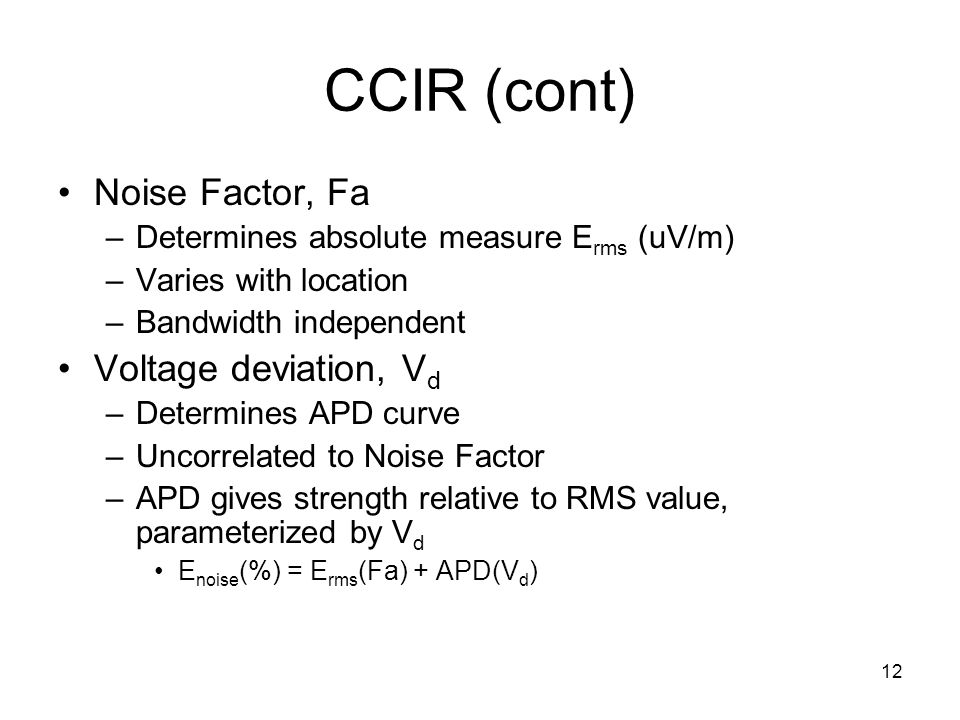 12 CCIR (cont) Noise Factor, Fa –Determines absolute measure E rms (uV/m) –Varies with location –Bandwidth independent Voltage deviation, V d –Determines APD curve –Uncorrelated to Noise Factor –APD gives strength relative to RMS value, parameterized by V d E noise (%) = E rms (Fa) + APD(V d )