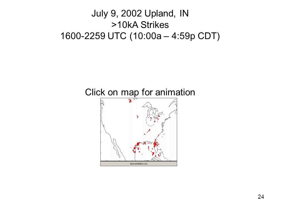 24 July 9, 2002 Upland, IN >10kA Strikes 1600-2259 UTC (10:00a – 4:59p CDT) Click on map for animation