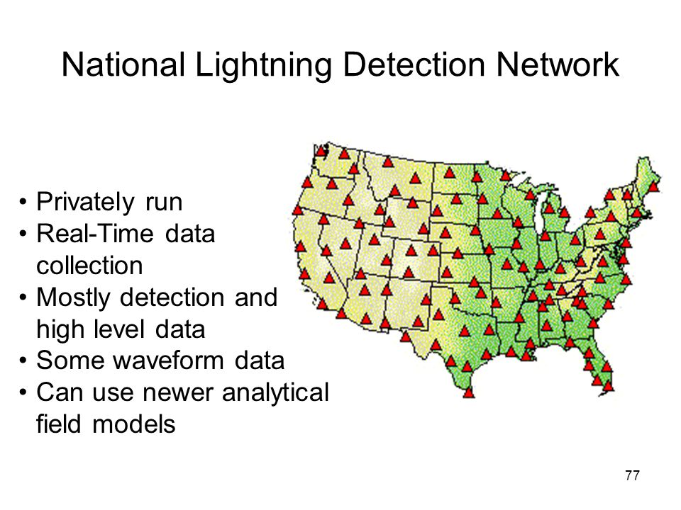 77 National Lightning Detection Network Privately run Real-Time data collection Mostly detection and high level data Some waveform data Can use newer analytical field models
