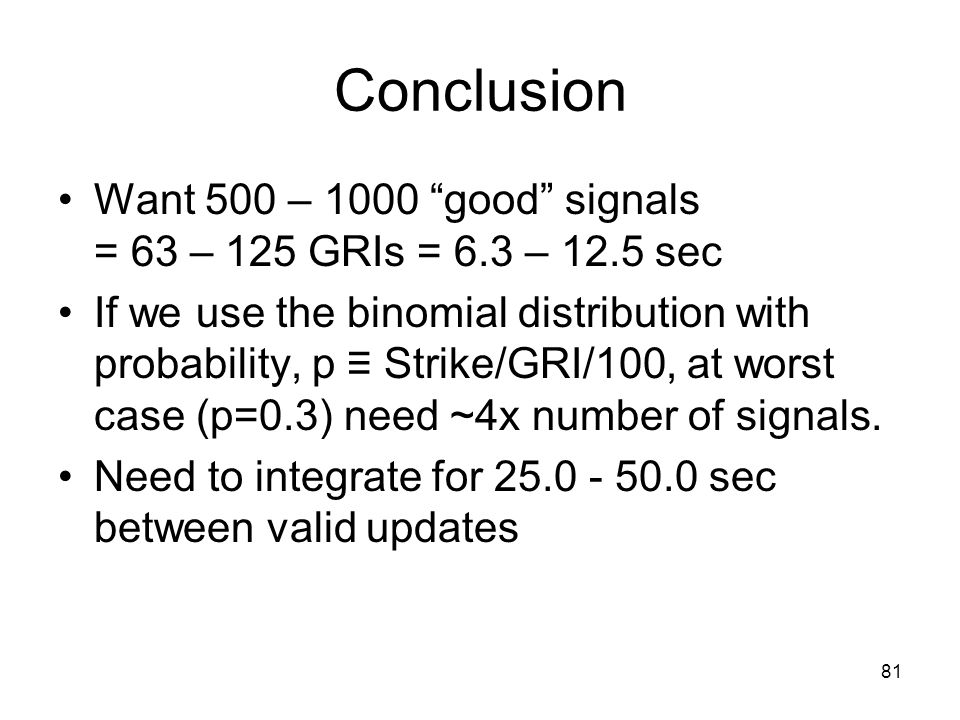 81 Conclusion Want 500 – 1000 good signals = 63 – 125 GRIs = 6.3 – 12.5 sec If we use the binomial distribution with probability, p ≡ Strike/GRI/100, at worst case (p=0.3) need ~4x number of signals.
