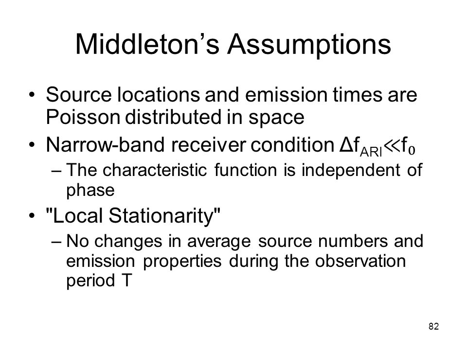 82 Middleton's Assumptions Source locations and emission times are Poisson distributed in space Narrow-band receiver condition Δf ARI ≪ f ₀ –The characteristic function is independent of phase Local Stationarity –No changes in average source numbers and emission properties during the observation period T