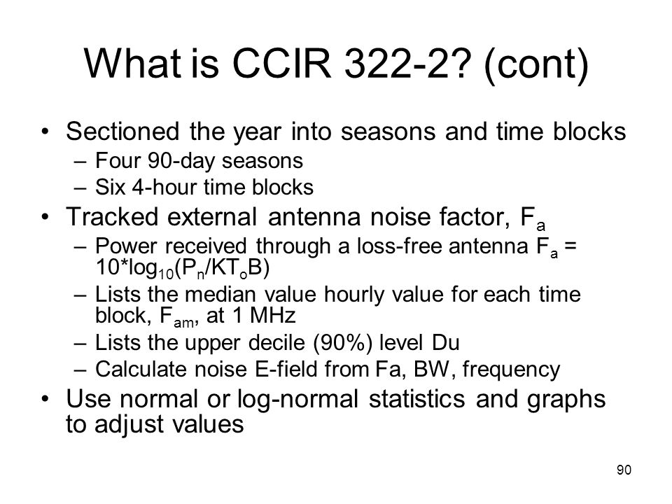 90 What is CCIR 322-2? (cont) Sectioned the year into seasons and time blocks –Four 90-day seasons –Six 4-hour time blocks Tracked external antenna no