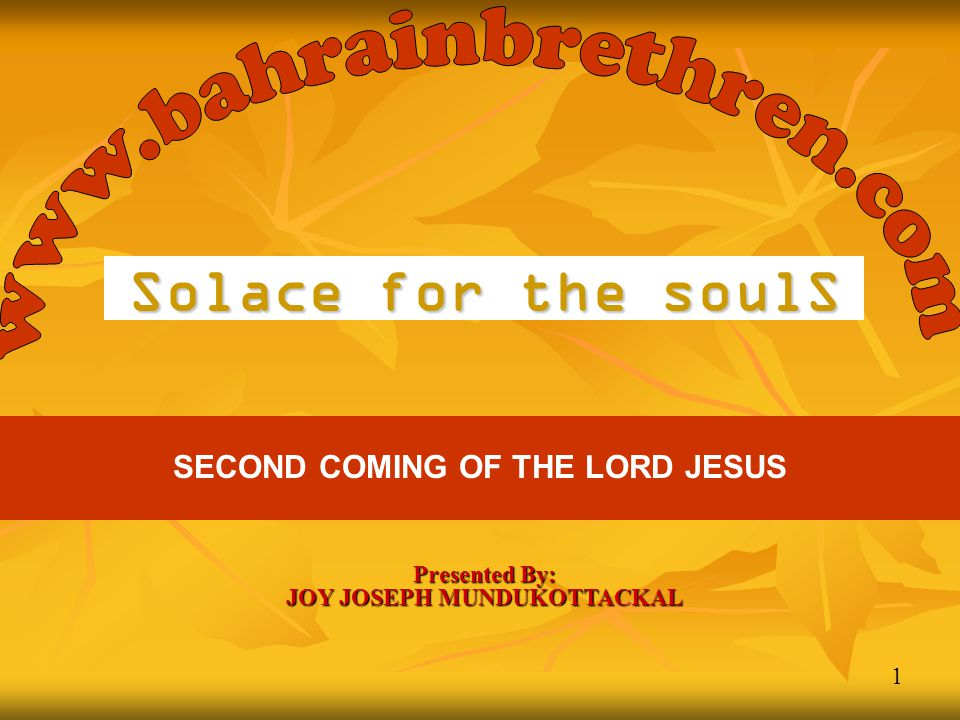 1 Solace for the soulS SECOND COMING OF THE LORD JESUS Presented By: JOY JOSEPH MUNDUKOTTACKAL