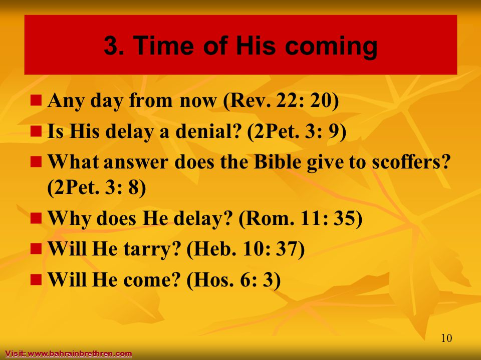 10 3. Time of His coming Any day from now (Rev. 22: 20) Is His delay a denial? (2Pet. 3: 9) What answer does the Bible give to scoffers? (2Pet. 3: 8)