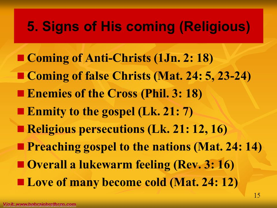 15 5. Signs of His coming (Religious) Coming of Anti-Christs (1Jn. 2: 18) Coming of false Christs (Mat. 24: 5, 23-24) Enemies of the Cross (Phil. 3: 1