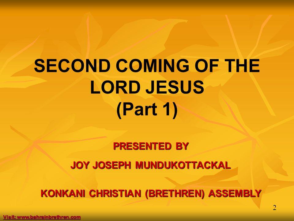 2 SECOND COMING OF THE LORD JESUS (Part 1) PRESENTED BY JOY JOSEPH MUNDUKOTTACKAL KONKANI CHRISTIAN (BRETHREN) ASSEMBLY Visit: www.bahrainbrethren.com