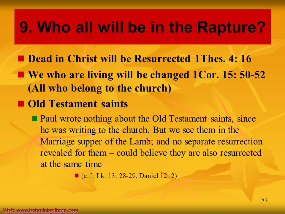 23 9. Who all will be in the Rapture? Dead in Christ will be Resurrected 1Thes. 4: 16 We who are living will be changed 1Cor. 15: 50-52 (All who belon